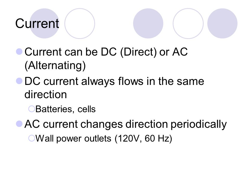 Current Current can be DC (Direct) or AC (Alternating) DC current always flows in the same direction  Batteries, cells AC current changes direction periodically  Wall power outlets (120V, 60 Hz)