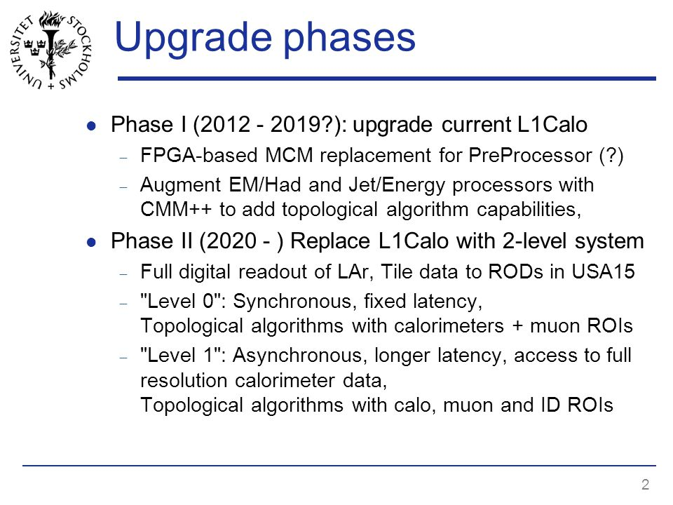 2 Upgrade phases Phase I ( ): upgrade current L1Calo  FPGA-based MCM replacement for PreProcessor ( )  Augment EM/Had and Jet/Energy processors with CMM++ to add topological algorithm capabilities, Phase II ( ) Replace L1Calo with 2-level system  Full digital readout of LAr, Tile data to RODs in USA15  Level 0 : Synchronous, fixed latency, Topological algorithms with calorimeters + muon ROIs  Level 1 : Asynchronous, longer latency, access to full resolution calorimeter data, Topological algorithms with calo, muon and ID ROIs