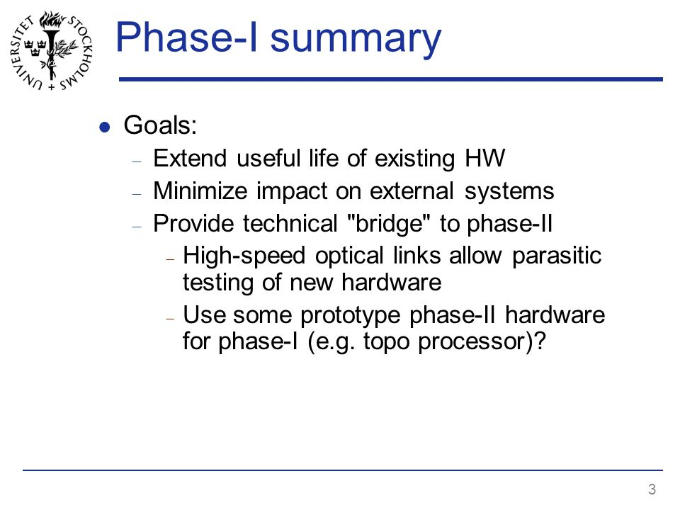 3 Phase-I summary Goals:  Extend useful life of existing HW  Minimize impact on external systems  Provide technical bridge to phase-II  High-speed optical links allow parasitic testing of new hardware  Use some prototype phase-II hardware for phase-I (e.g.