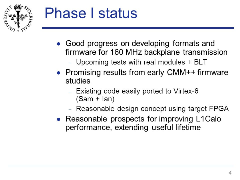 4 Phase I status Good progress on developing formats and firmware for 160 MHz backplane transmission  Upcoming tests with real modules + BLT Promising results from early CMM++ firmware studies  Existing code easily ported to Virtex-6 (Sam + Ian)  Reasonable design concept using target FPGA Reasonable prospects for improving L1Calo performance, extending useful lifetime