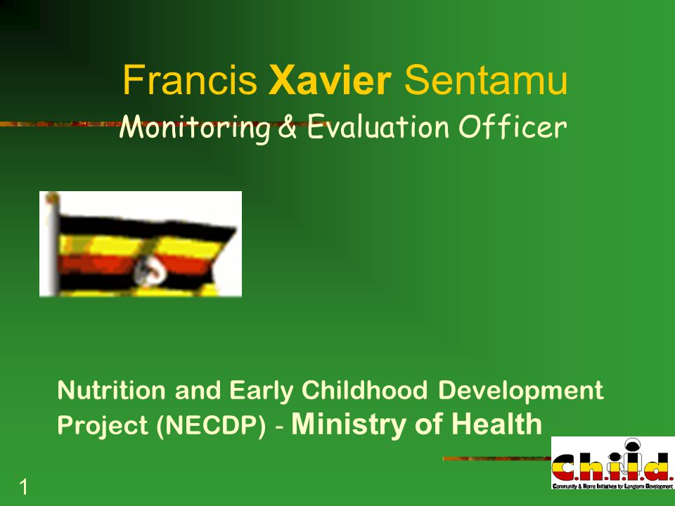 1 Francis Xavier Sentamu Monitoring & Evaluation Officer Nutrition and Early Childhood Development Project (NECDP) - Ministry of Health