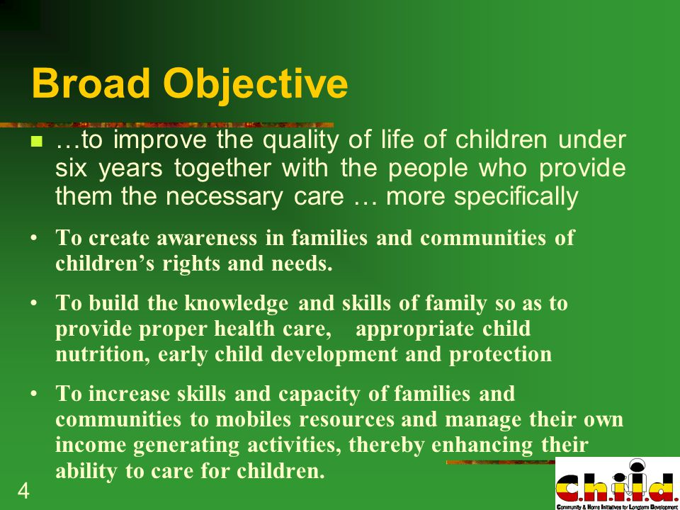 4 Broad Objective …to improve the quality of life of children under six years together with the people who provide them the necessary care … more specifically To create awareness in families and communities of children's rights and needs.