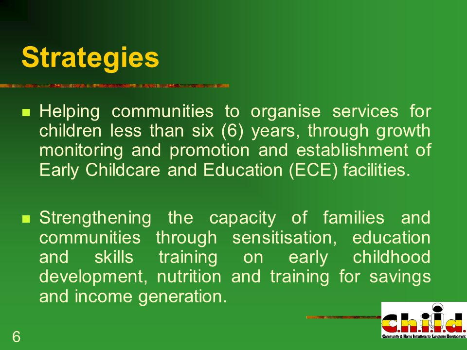 6 Strategies Helping communities to organise services for children less than six (6) years, through growth monitoring and promotion and establishment of Early Childcare and Education (ECE) facilities.