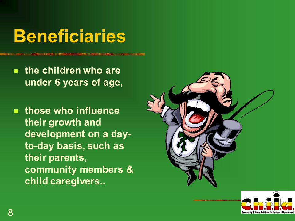 8 Beneficiaries the children who are under 6 years of age, those who influence their growth and development on a day- to-day basis, such as their parents, community members & child caregivers..
