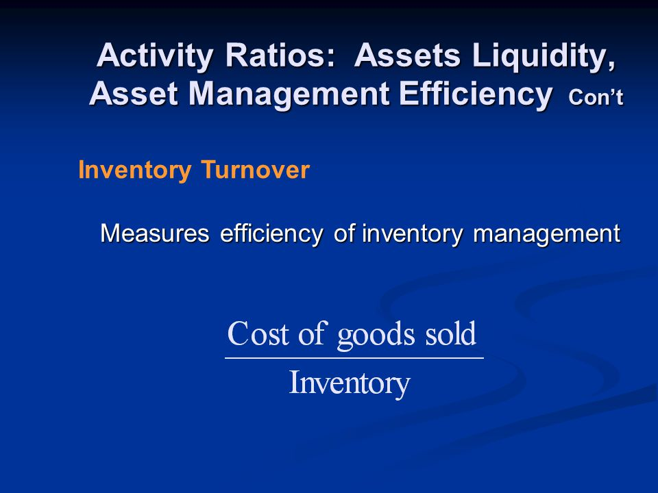 Activity Ratios: Assets Liquidity, Asset Management Efficiency Con't Measures efficiency of inventory management Inventory Turnover