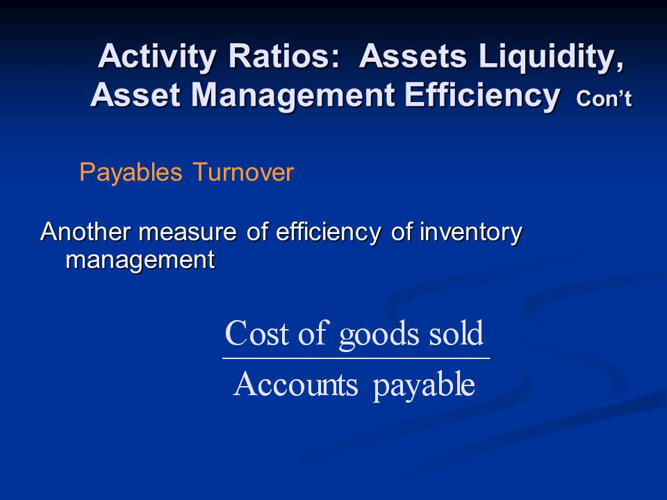 Activity Ratios: Assets Liquidity, Asset Management Efficiency Con't Another measure of efficiency of inventory management Payables Turnover