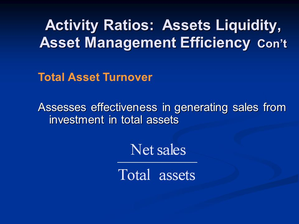Activity Ratios: Assets Liquidity, Asset Management Efficiency Con't Assesses effectiveness in generating sales from investment in total assets Total Asset Turnover