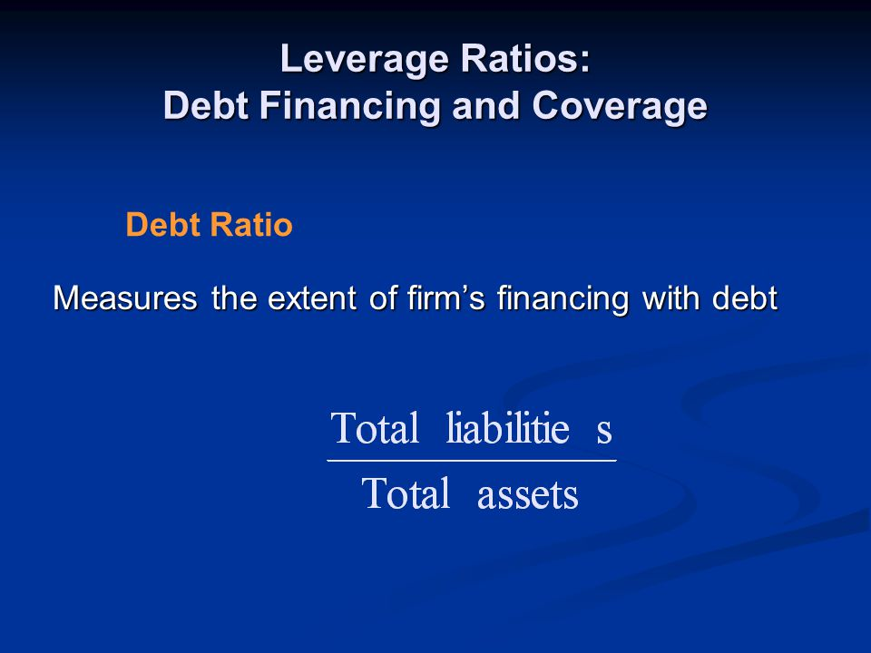 Leverage Ratios: Debt Financing and Coverage Measures the extent of firm's financing with debt Debt Ratio