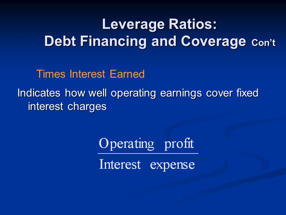 Leverage Ratios: Debt Financing and Coverage Con't Indicates how well operating earnings cover fixed interest charges Times Interest Earned