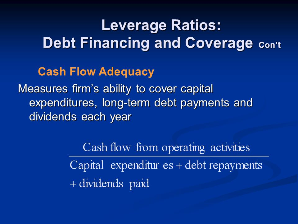 Leverage Ratios: Debt Financing and Coverage Con't Measures firm's ability to cover capital expenditures, long-term debt payments and dividends each year Cash Flow Adequacy