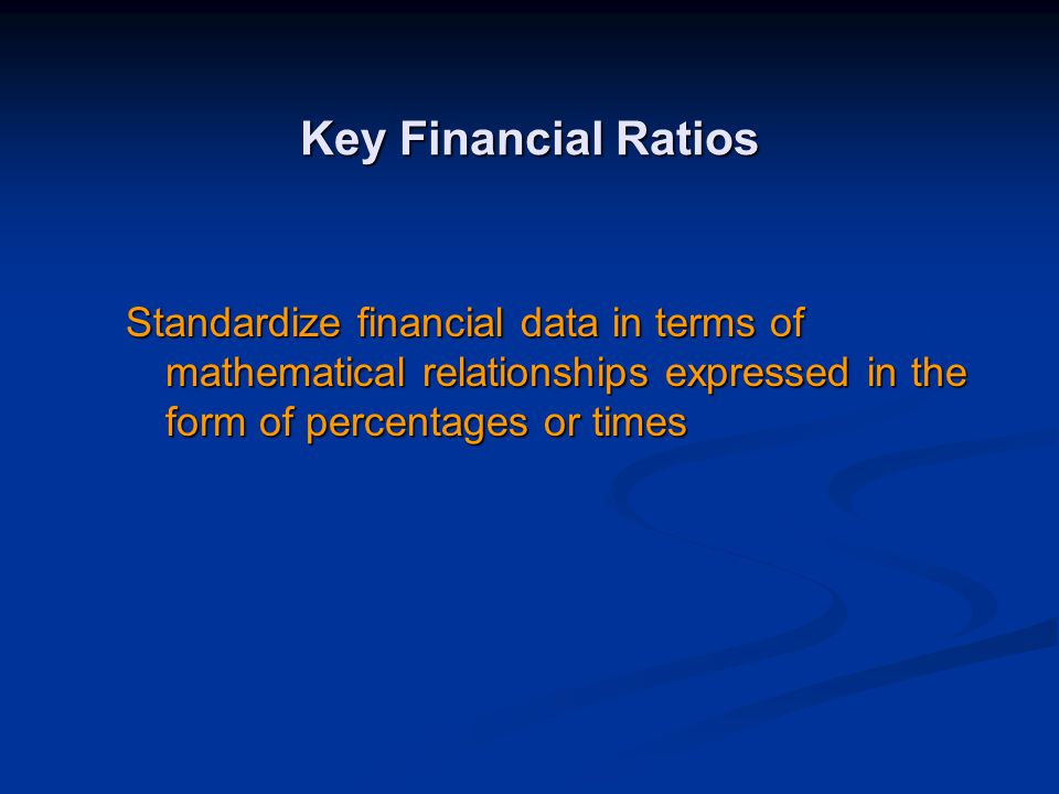 Key Financial Ratios Standardize financial data in terms of mathematical relationships expressed in the form of percentages or times