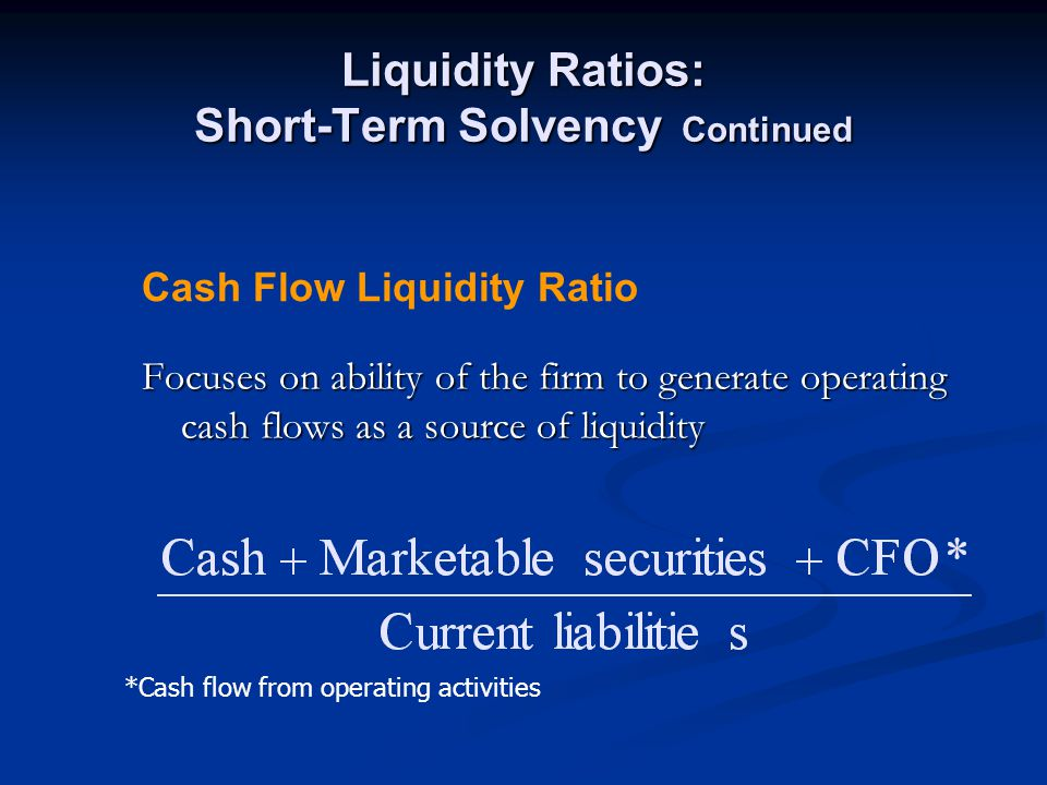 Liquidity Ratios: Short-Term Solvency Continued Focuses on ability of the firm to generate operating cash flows as a source of liquidity Cash Flow Liquidity Ratio *Cash flow from operating activities