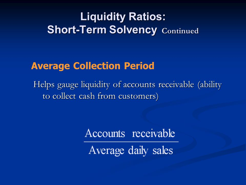 Liquidity Ratios: Short-Term Solvency Continued Helps gauge liquidity of accounts receivable (ability to collect cash from customers) Average Collection Period