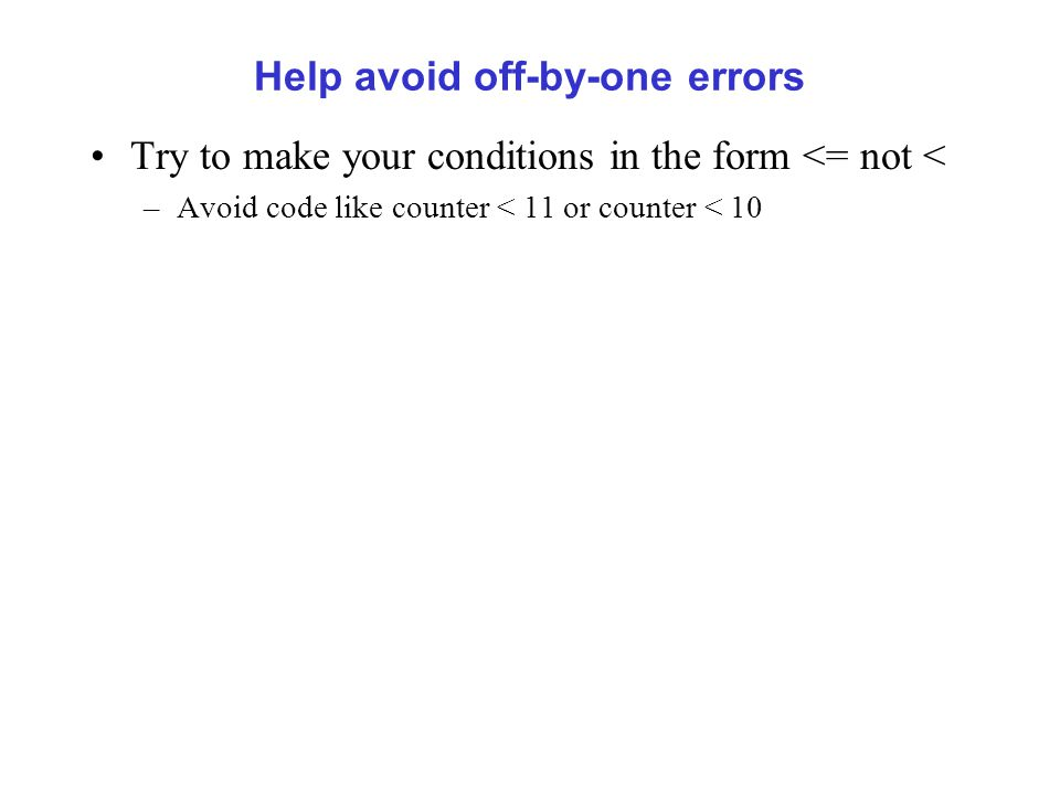 Help avoid off-by-one errors Try to make your conditions in the form <= not < –Avoid code like counter < 11 or counter < 10