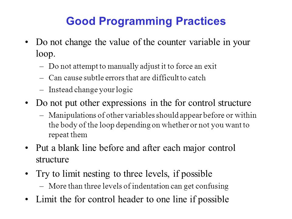 Good Programming Practices Do not change the value of the counter variable in your loop.