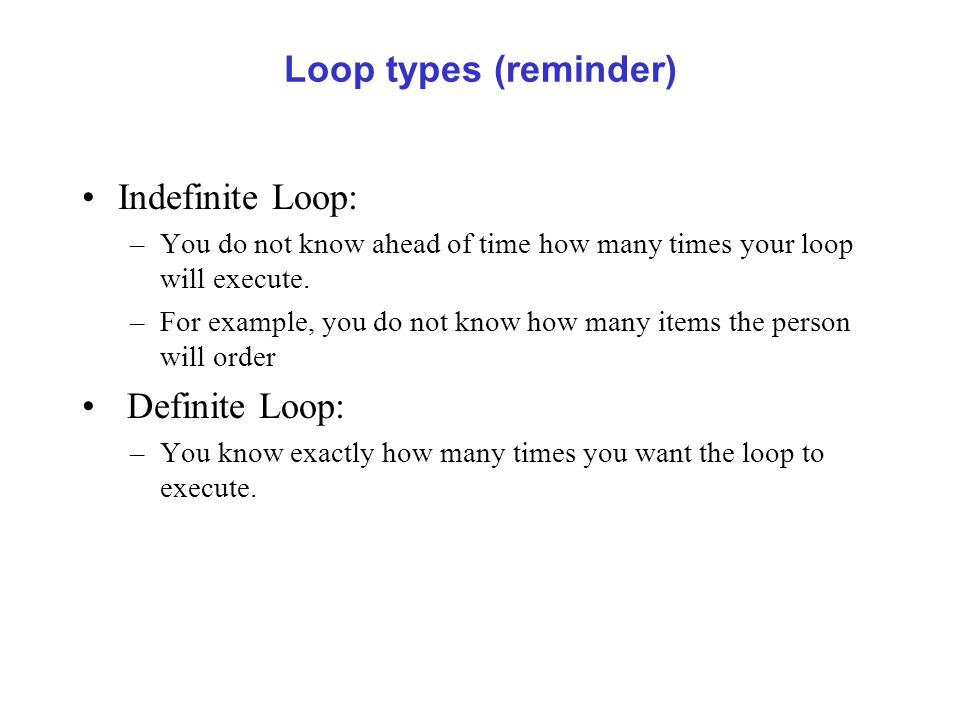 Loop types (reminder) Indefinite Loop: –You do not know ahead of time how many times your loop will execute.