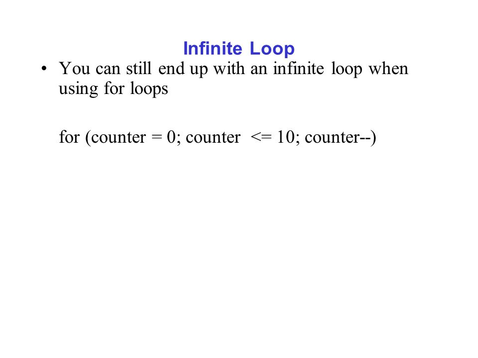 Infinite Loop You can still end up with an infinite loop when using for loops for (counter = 0; counter <= 10; counter--)