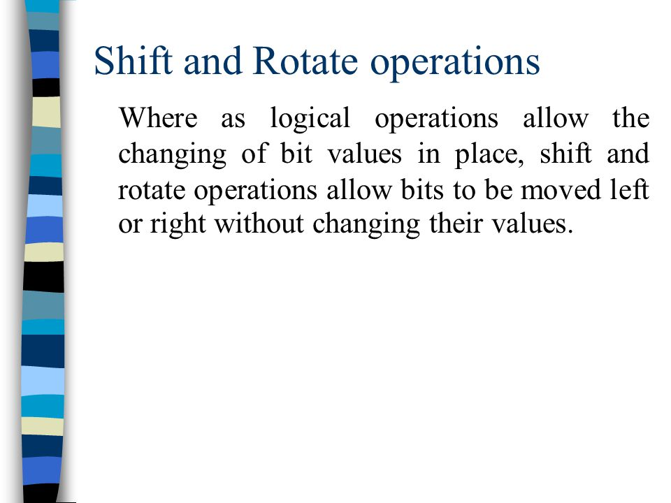 Shift and Rotate operations Where as logical operations allow the changing of bit values in place, shift and rotate operations allow bits to be moved left or right without changing their values.