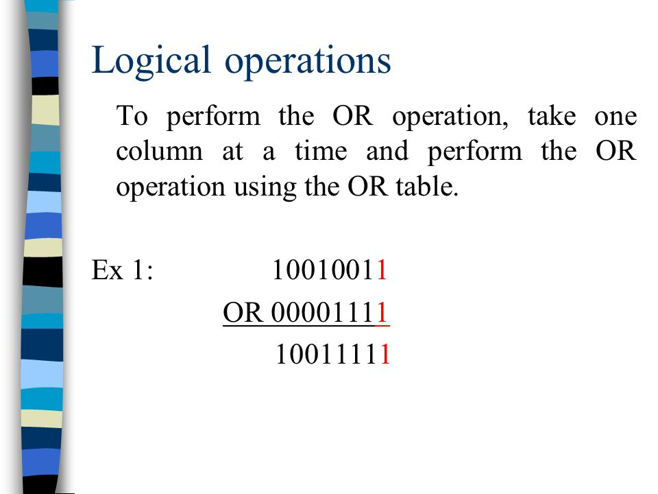 Logical operations To perform the OR operation, take one column at a time and perform the OR operation using the OR table.