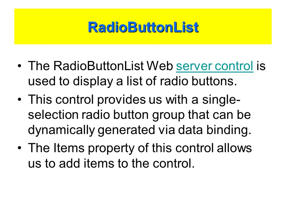 RadioButtonList The RadioButtonList Web server control is used to display a list of radio buttons.server control This control provides us with a single- selection radio button group that can be dynamically generated via data binding.