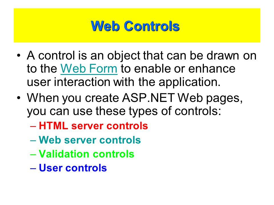 Web Controls Web Controls A control is an object that can be drawn on to the Web Form to enable or enhance user interaction with the application.Web Form When you create ASP.NET Web pages, you can use these types of controls: –HTML server controls –Web server controls –Validation controls –User controls