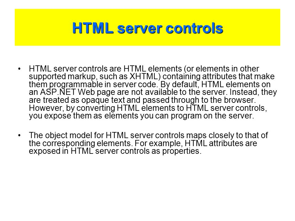 HTML server controls HTML server controls are HTML elements (or elements in other supported markup, such as XHTML) containing attributes that make them programmable in server code.