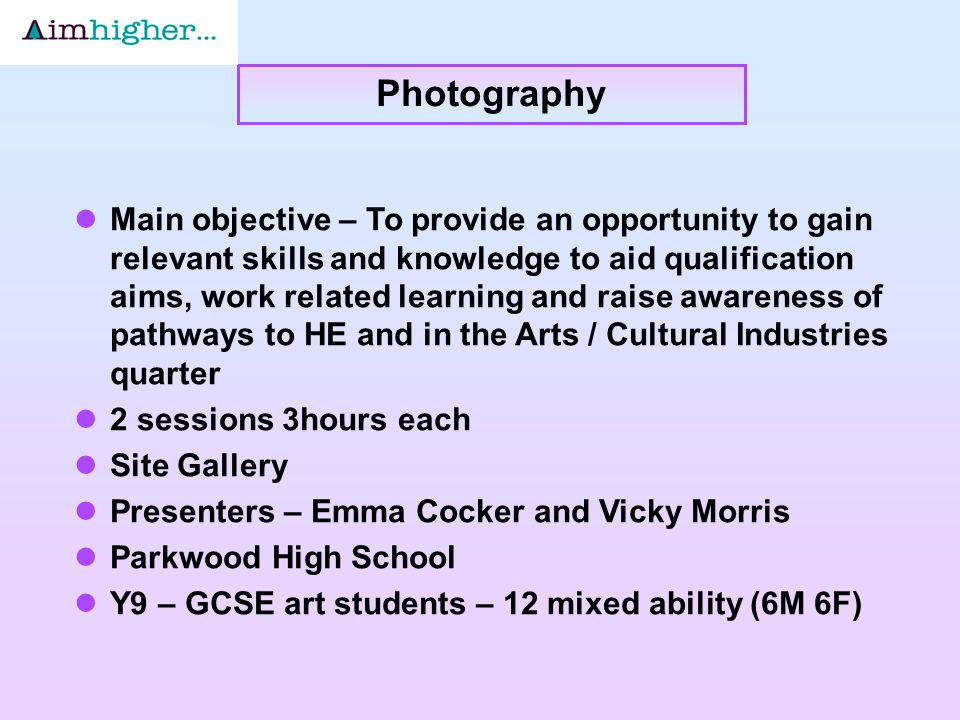 Main objective – To provide an opportunity to gain relevant skills and knowledge to aid qualification aims, work related learning and raise awareness of pathways to HE and in the Arts / Cultural Industries quarter 2 sessions 3hours each Site Gallery Presenters – Emma Cocker and Vicky Morris Parkwood High School Y9 – GCSE art students – 12 mixed ability (6M 6F) Photography