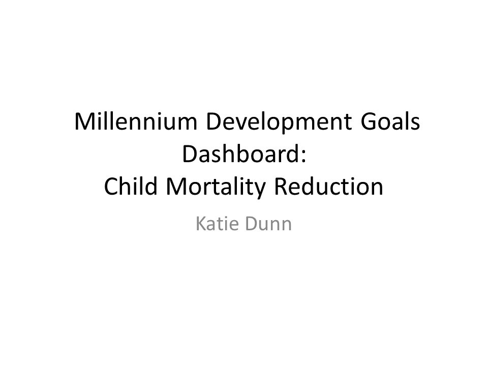 Millennium Development Goals Dashboard: Child Mortality Reduction Katie Dunn