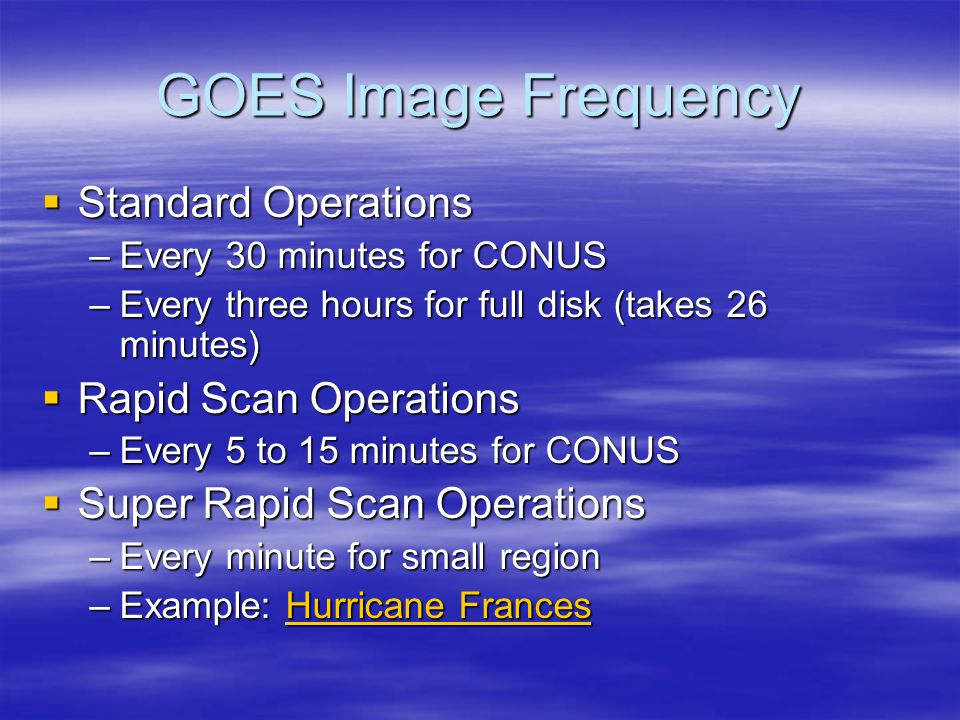 GOES Image Frequency  Standard Operations –Every 30 minutes for CONUS –Every three hours for full disk (takes 26 minutes)  Rapid Scan Operations –Every 5 to 15 minutes for CONUS  Super Rapid Scan Operations –Every minute for small region –Example: Hurricane Frances Hurricane FrancesHurricane Frances