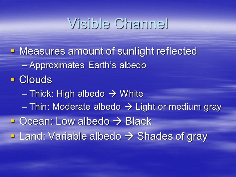 Visible Channel  Measures amount of sunlight reflected –Approximates Earth's albedo  Clouds –Thick: High albedo  White –Thin: Moderate albedo  Light or medium gray  Ocean: Low albedo  Black  Land: Variable albedo  Shades of gray