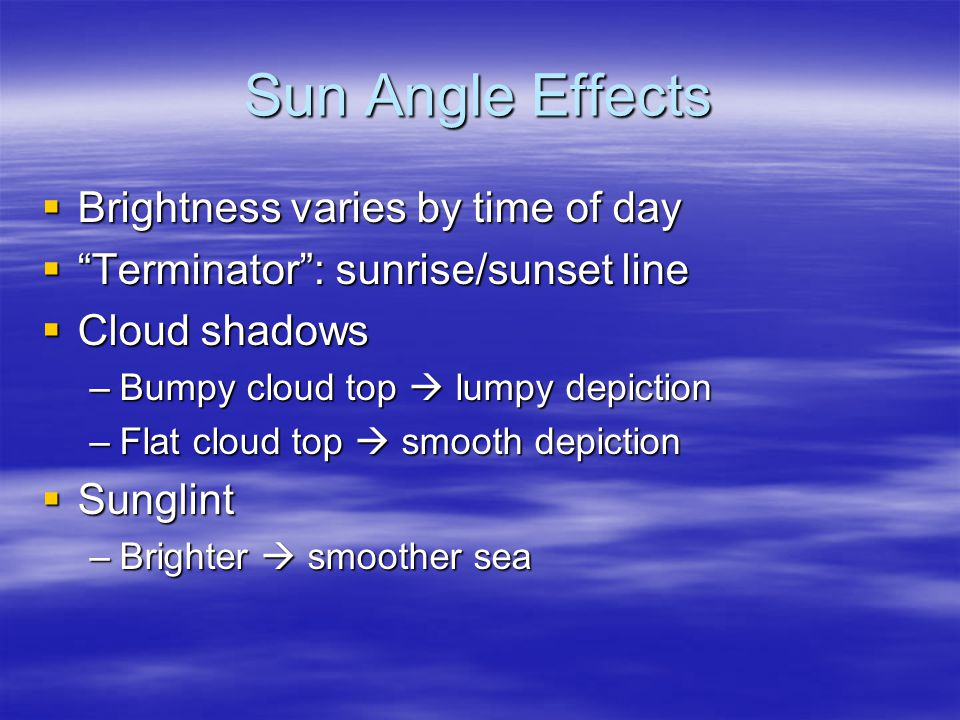Sun Angle Effects  Brightness varies by time of day  Terminator : sunrise/sunset line  Cloud shadows –Bumpy cloud top  lumpy depiction –Flat cloud top  smooth depiction  Sunglint –Brighter  smoother sea