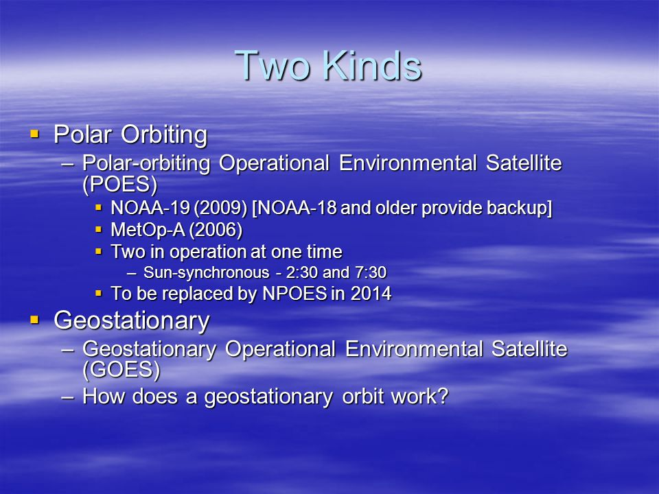 Two Kinds  Polar Orbiting –Polar-orbiting Operational Environmental Satellite (POES)  NOAA-19 (2009) [NOAA-18 and older provide backup]  MetOp-A (2006)  Two in operation at one time –Sun-synchronous - 2:30 and 7:30  To be replaced by NPOES in 2014  Geostationary –Geostationary Operational Environmental Satellite (GOES) –How does a geostationary orbit work