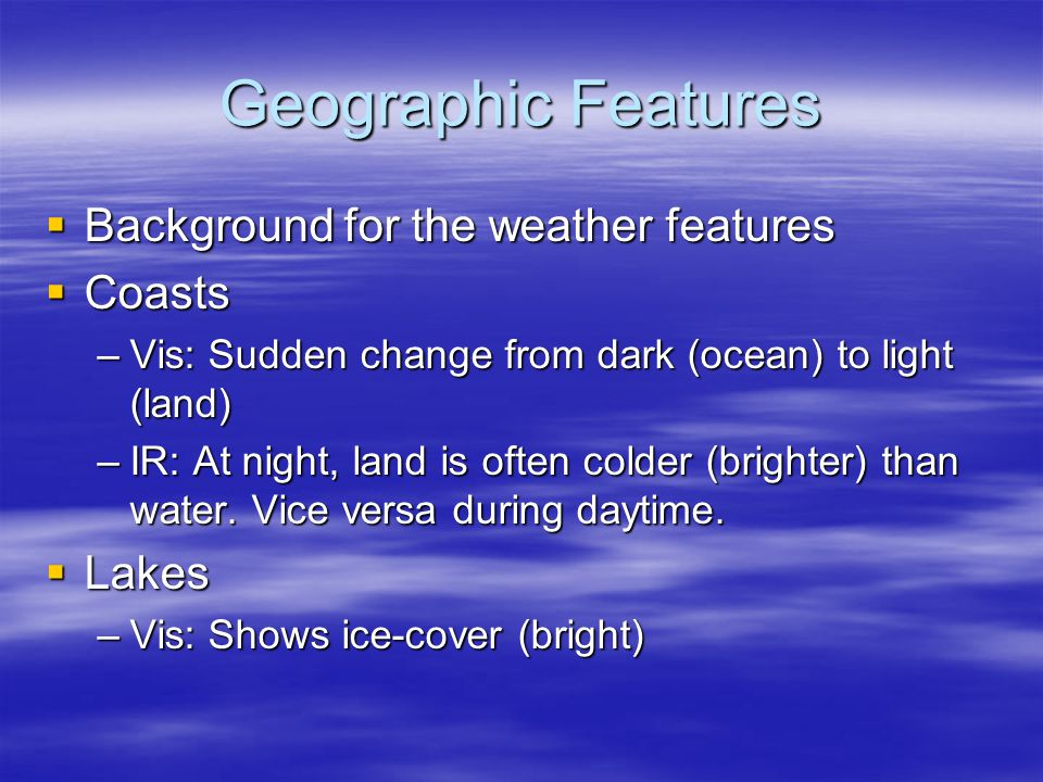 Geographic Features  Background for the weather features  Coasts –Vis: Sudden change from dark (ocean) to light (land) –IR: At night, land is often colder (brighter) than water.