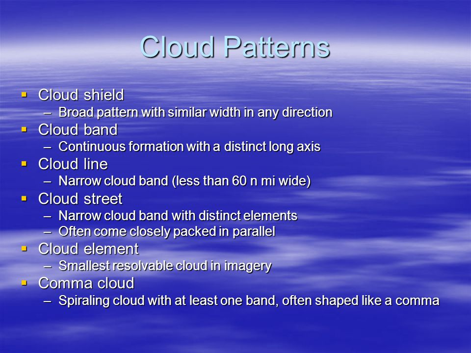 Cloud Patterns  Cloud shield –Broad pattern with similar width in any direction  Cloud band –Continuous formation with a distinct long axis  Cloud line –Narrow cloud band (less than 60 n mi wide)  Cloud street –Narrow cloud band with distinct elements –Often come closely packed in parallel  Cloud element –Smallest resolvable cloud in imagery  Comma cloud –Spiraling cloud with at least one band, often shaped like a comma