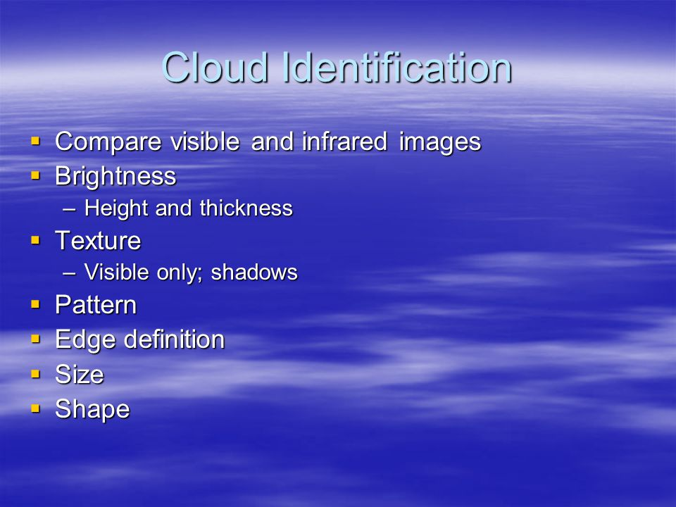 Cloud Identification  Compare visible and infrared images  Brightness –Height and thickness  Texture –Visible only; shadows  Pattern  Edge definition  Size  Shape