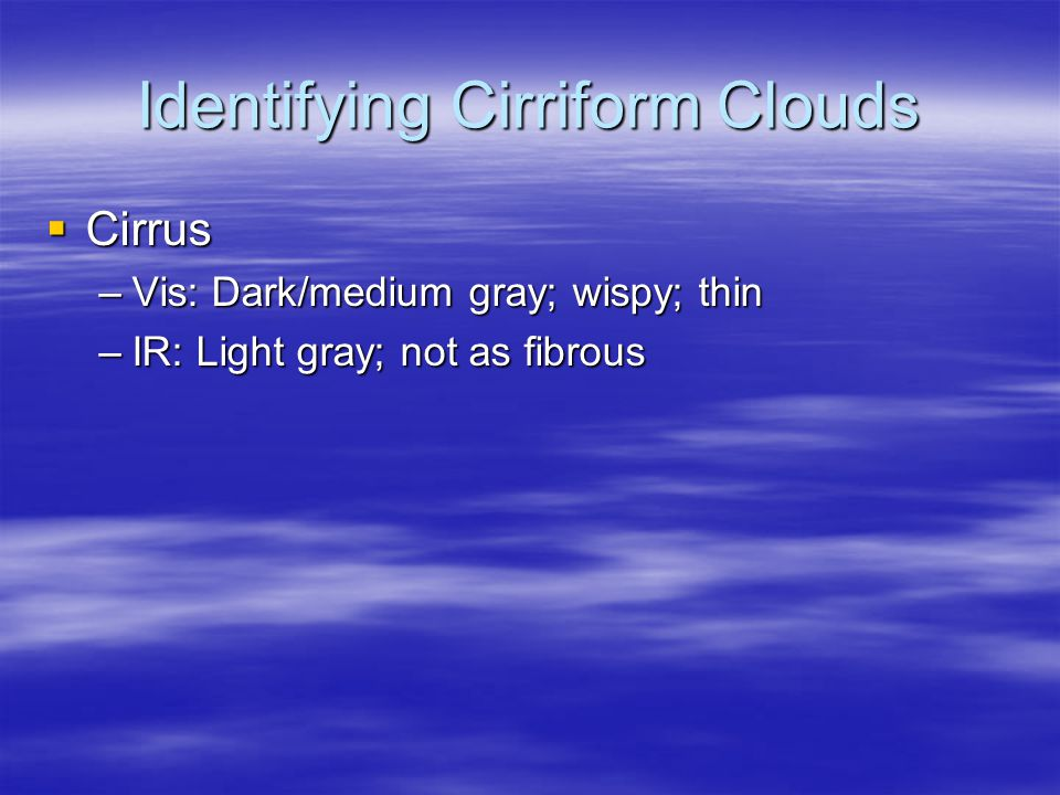 Identifying Cirriform Clouds  Cirrus –Vis: Dark/medium gray; wispy; thin –IR: Light gray; not as fibrous