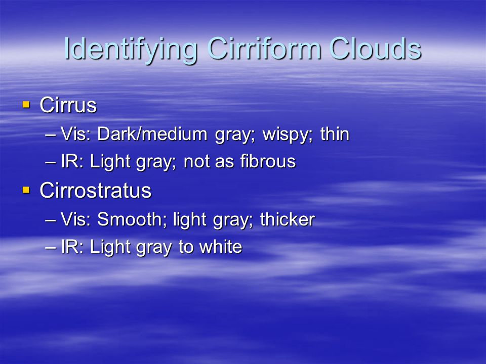 Identifying Cirriform Clouds  Cirrus –Vis: Dark/medium gray; wispy; thin –IR: Light gray; not as fibrous  Cirrostratus –Vis: Smooth; light gray; thicker –IR: Light gray to white
