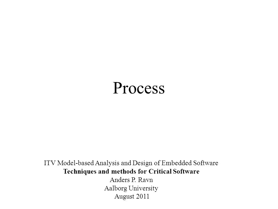 Process ITV Model-based Analysis and Design of Embedded Software Techniques and methods for Critical Software Anders P.