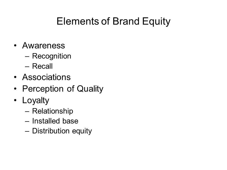 Elements of Brand Equity Awareness –Recognition –Recall Associations Perception of Quality Loyalty –Relationship –Installed base –Distribution equity