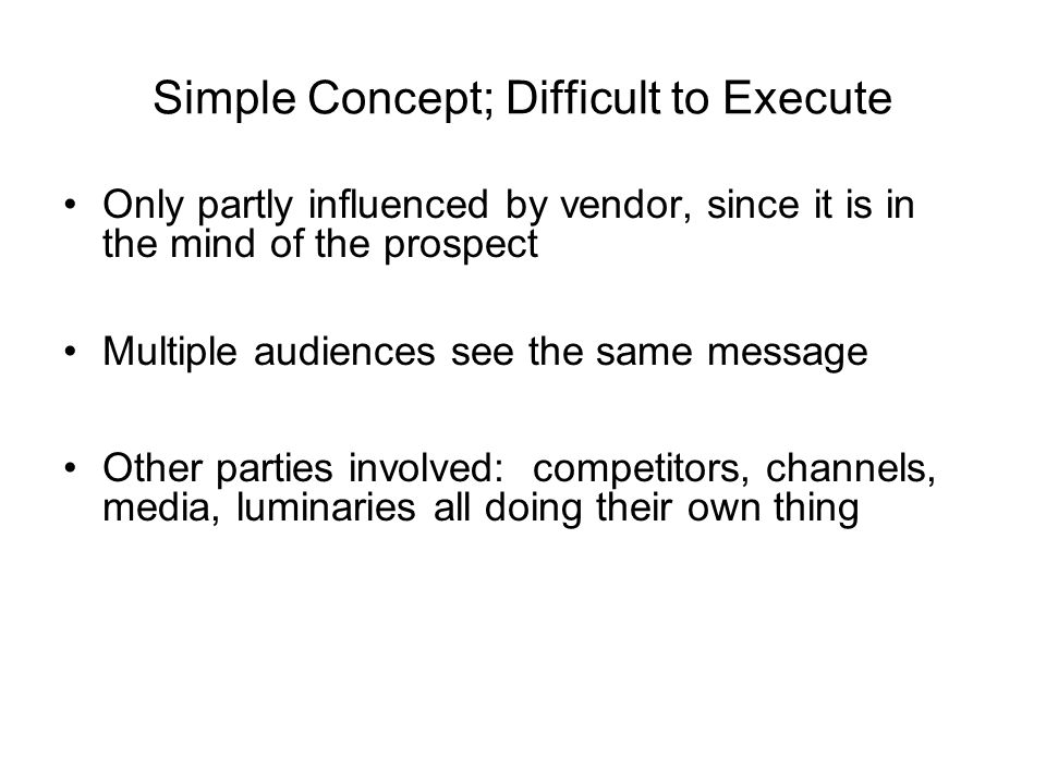 Simple Concept; Difficult to Execute Only partly influenced by vendor, since it is in the mind of the prospect Multiple audiences see the same message Other parties involved: competitors, channels, media, luminaries all doing their own thing