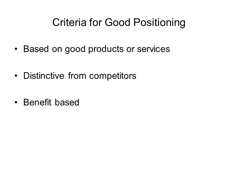 Criteria for Good Positioning Based on good products or services Distinctive from competitors Benefit based