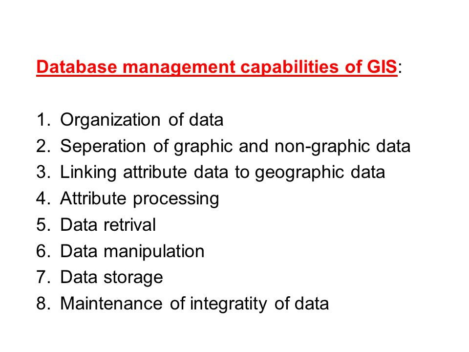Database management capabilities of GIS: 1.Organization of data 2.Seperation of graphic and non-graphic data 3.Linking attribute data to geographic data 4.Attribute processing 5.Data retrival 6.Data manipulation 7.Data storage 8.Maintenance of integratity of data