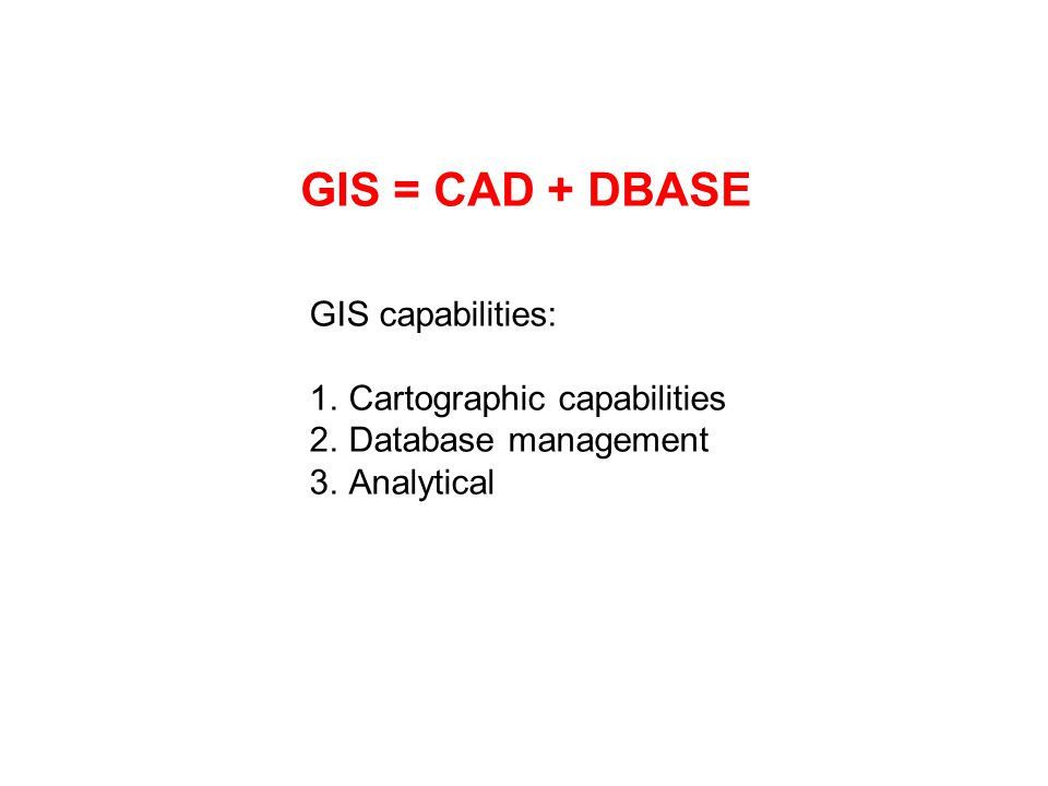 GIS = CAD + DBASE GIS capabilities: 1.Cartographic capabilities 2.Database management 3.Analytical