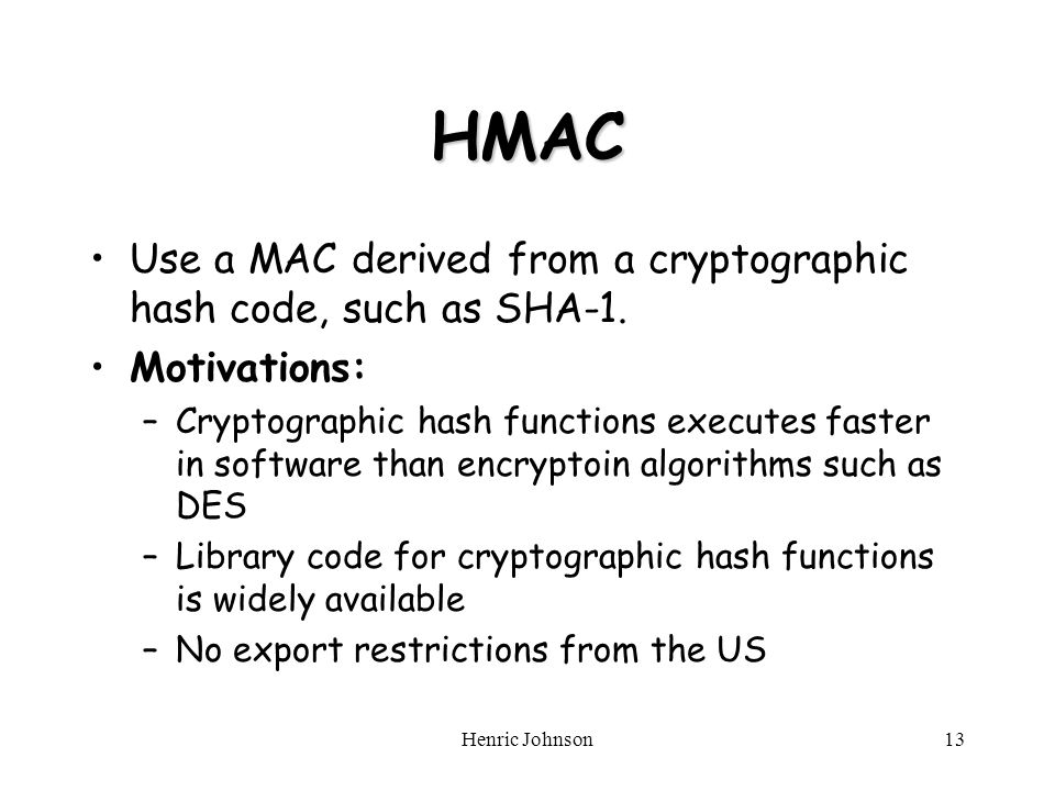 Henric Johnson13 HMAC Use a MAC derived from a cryptographic hash code, such as SHA-1.