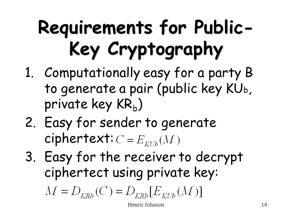 Henric Johnson19 Requirements for Public- Key Cryptography 1.Computationally easy for a party B to generate a pair (public key KU b, private key KR b ) 2.Easy for sender to generate ciphertext: 3.Easy for the receiver to decrypt ciphertect using private key: