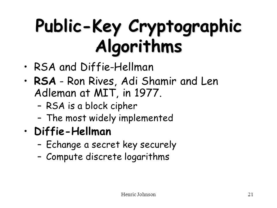 Henric Johnson21 Public-Key Cryptographic Algorithms RSA and Diffie-Hellman RSA - Ron Rives, Adi Shamir and Len Adleman at MIT, in 1977.