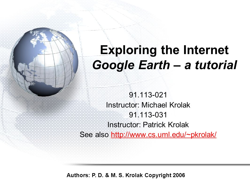 Exploring the Internet Google Earth – a tutorial Instructor: Michael Krolak Instructor: Patrick Krolak See also   Authors: P.