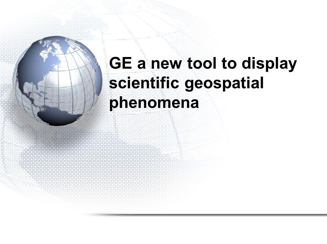 GE a new tool to display scientific geospatial phenomena