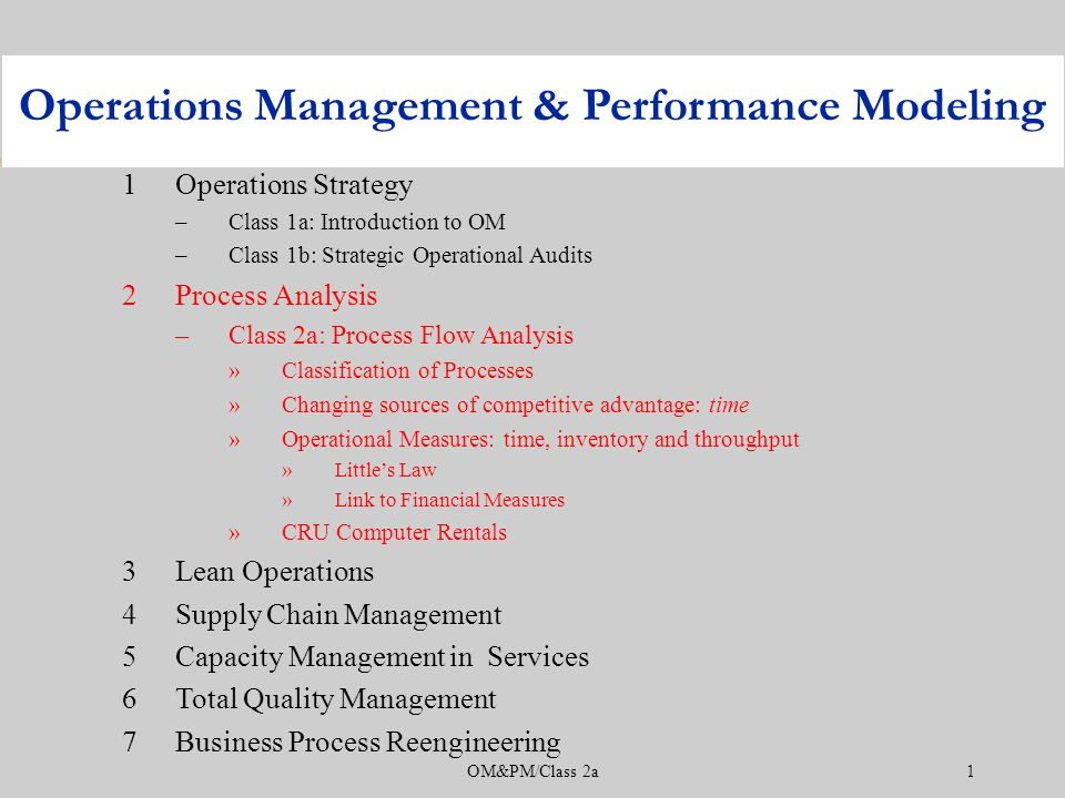 OM&PM/Class 2a1 1Operations Strategy –Class 1a: Introduction to OM –Class 1b: Strategic Operational Audits 2Process Analysis –Class 2a: Process Flow Analysis »Classification of Processes »Changing sources of competitive advantage: time »Operational Measures: time, inventory and throughput »Little's Law »Link to Financial Measures »CRU Computer Rentals 3Lean Operations 4Supply Chain Management 5Capacity Management in Services 6Total Quality Management 7Business Process Reengineering Operations Management & Performance Modeling
