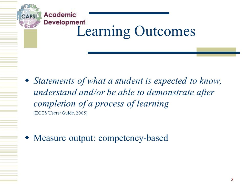 3 Learning Outcomes  Statements of what a student is expected to know, understand and/or be able to demonstrate after completion of a process of learning (ECTS Users/ Guide, 2005)  Measure output: competency-based